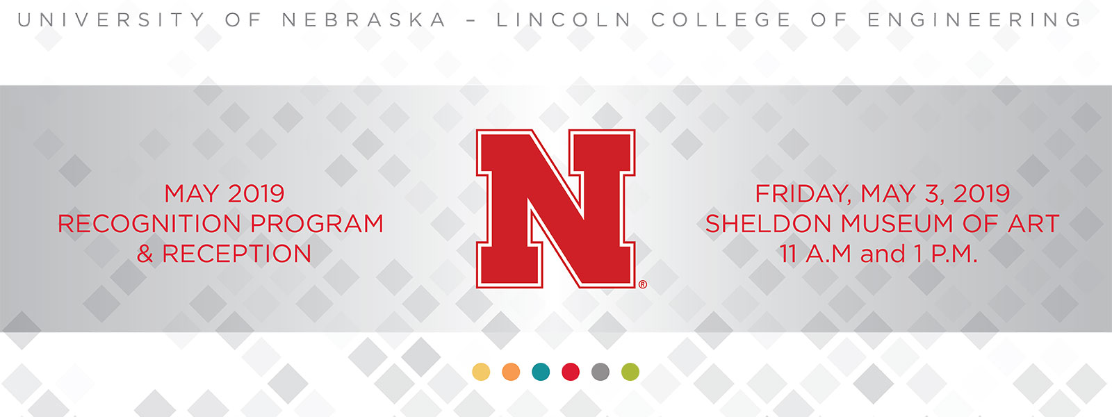 University of Nebraska-Lincoln, College of Engineering May 3, 2019 Recognition Program and Reception. Sheldon Museum of Art. 11a.m. and 1 p.m.