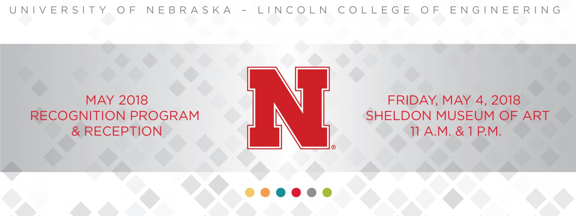 May 2018 University of Nebraska-Lincoln, College of Engineering December 15 Recognition Program and Reception. Friday, May 4, 2018. Sheldon Museum of Art. 11 a.m. and 1 p.m.