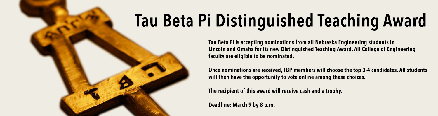 text: Nominate a professor for the Tau Beta Pi Distinguished Teaching Award! Tau Beta Pi is accepting nominations from all Nebraska Engineering students in Lincoln and Omaha for its new Distinguished Teaching Award. All College of Engineering faculty are eligible to be nominated.   Once nominations are received, TBP members will choose the top 3-4 candidates. All students will then have the opportunity to vote online among these choices. The recipient of this award will receive cash and a trophy.