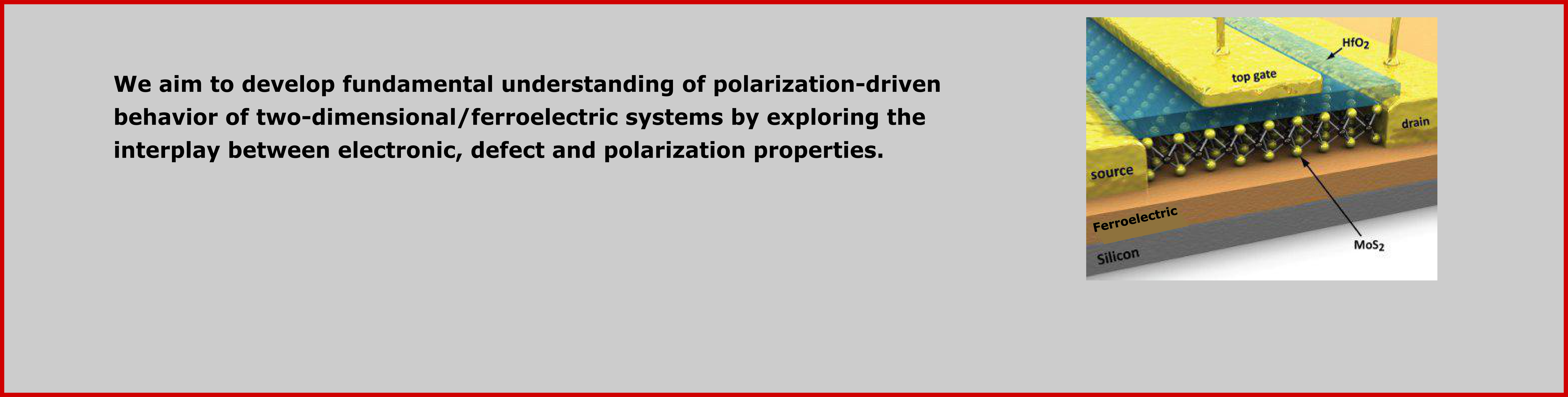 We aim to develop fundamental understanding of polarization-driven behavior of two-dimensional/ferroelectric systems.